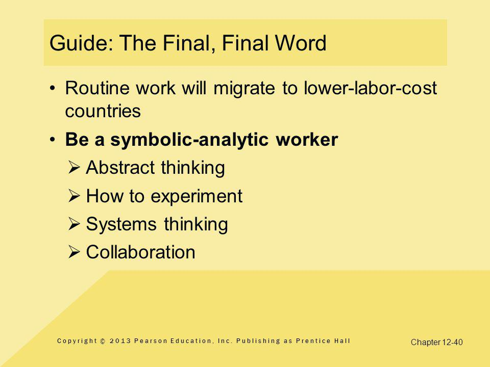 Chapter 12-40 Guide: The Final, Final Word Routine work will migrate to lower-labor-cost countries Be a symbolic-analytic worker  Abstract thinking  How to experiment  Systems thinking  Collaboration Copyright © 2013 Pearson Education, Inc.