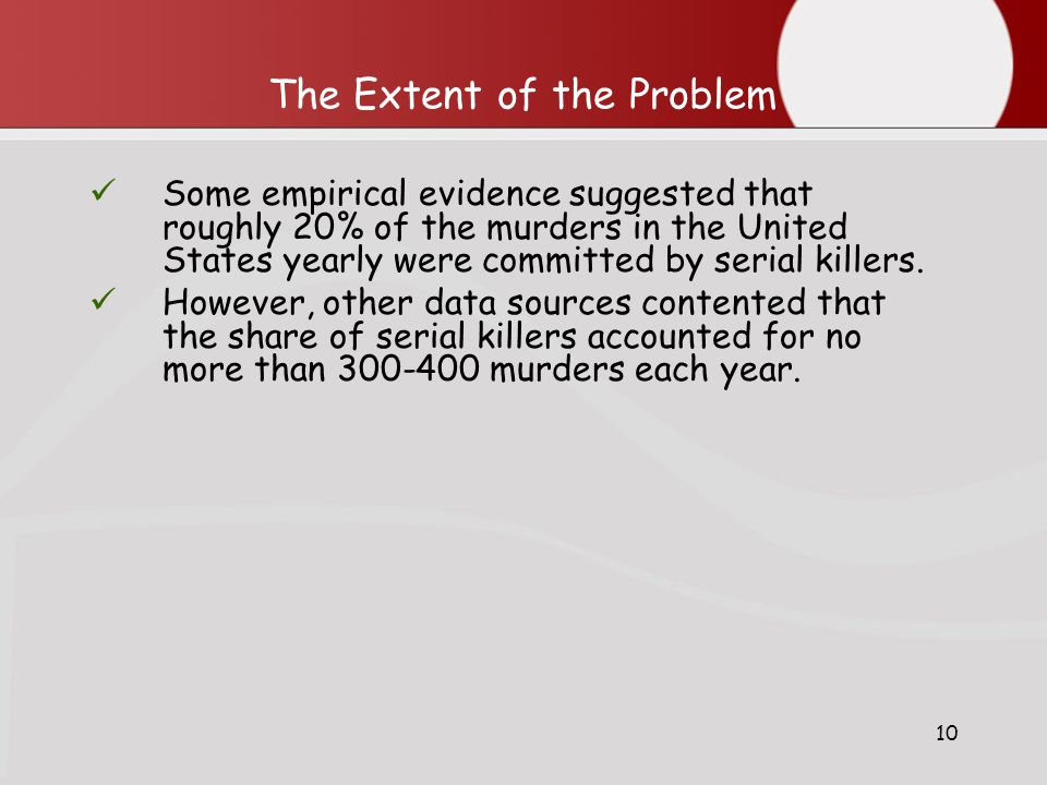 10 The Extent of the Problem Some empirical evidence suggested that roughly 20% of the murders in the United States yearly were committed by serial killers.