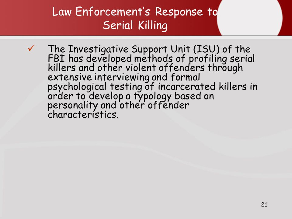21 Law Enforcement's Response to Serial Killing The Investigative Support Unit (ISU) of the FBI has developed methods of profiling serial killers and other violent offenders through extensive interviewing and formal psychological testing of incarcerated killers in order to develop a typology based on personality and other offender characteristics.