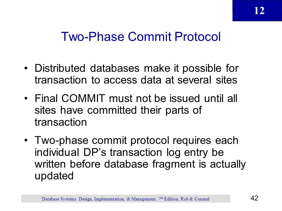 12 42 Database Systems: Design, Implementation, & Management, 7 th Edition, Rob & Coronel Two-Phase Commit Protocol Distributed databases make it poss