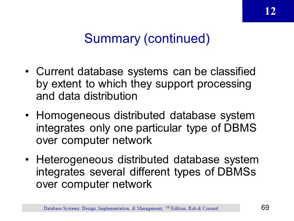 12 69 Database Systems: Design, Implementation, & Management, 7 th Edition, Rob & Coronel Summary (continued) Current database systems can be classifi