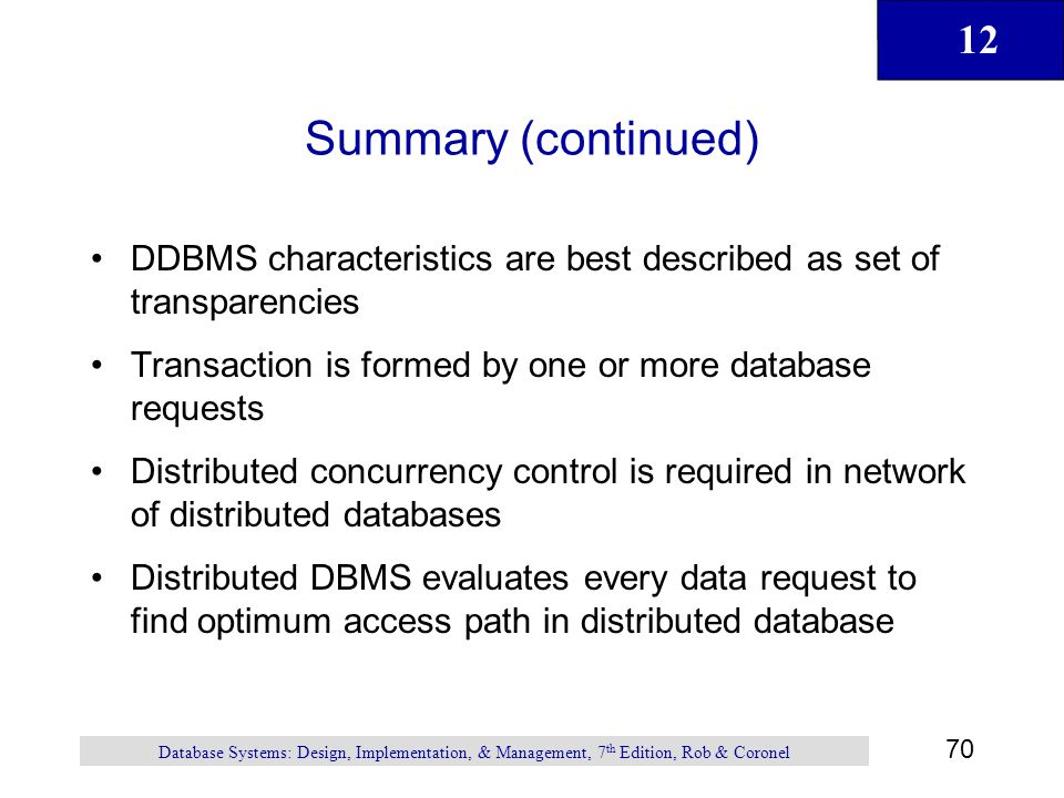 12 70 Database Systems: Design, Implementation, & Management, 7 th Edition, Rob & Coronel Summary (continued) DDBMS characteristics are best described