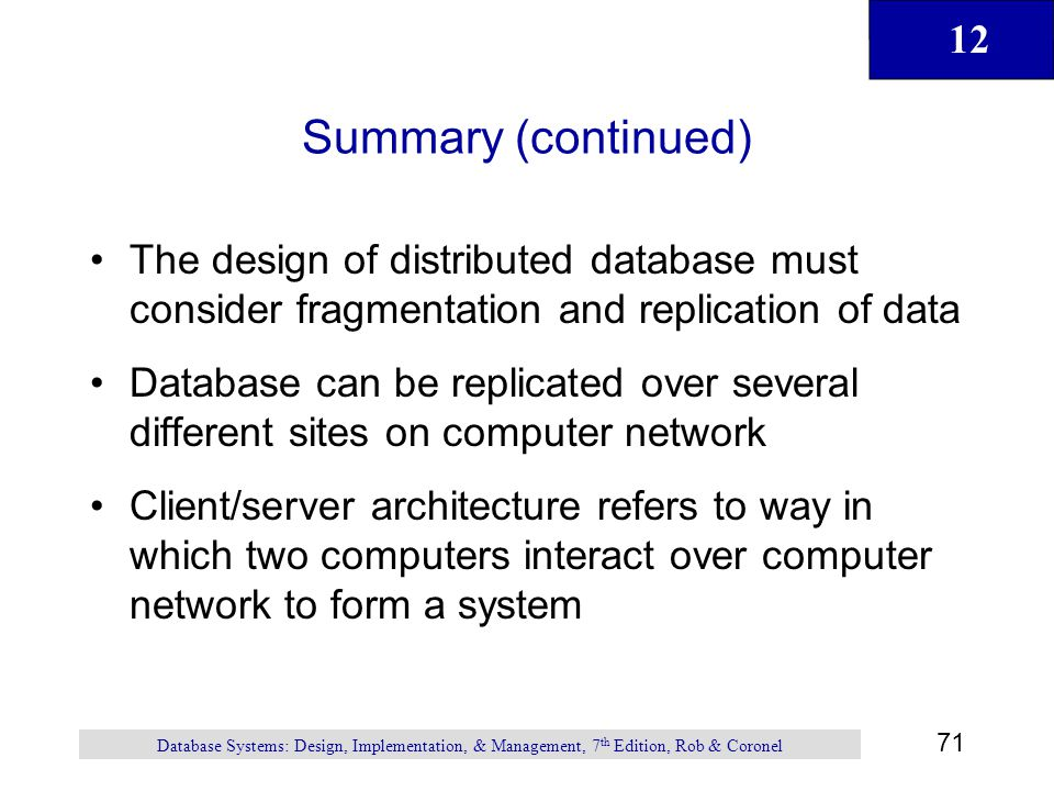 12 71 Database Systems: Design, Implementation, & Management, 7 th Edition, Rob & Coronel Summary (continued) The design of distributed database must