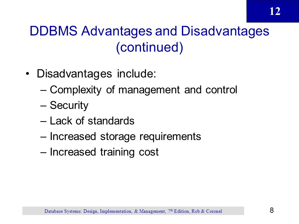12 8 Database Systems: Design, Implementation, & Management, 7 th Edition, Rob & Coronel DDBMS Advantages and Disadvantages (continued) Disadvantages
