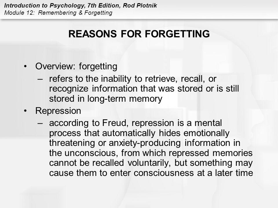 Introduction to Psychology, 7th Edition, Rod Plotnik Module 12: Remembering & Forgetting REASONS FOR FORGETTING Overview: forgetting –refers to the in