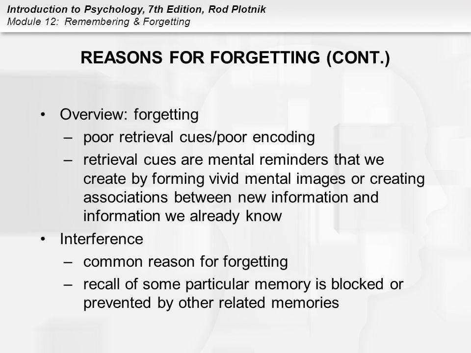 Introduction to Psychology, 7th Edition, Rod Plotnik Module 12: Remembering & Forgetting REASONS FOR FORGETTING (CONT.) Overview: forgetting –poor ret
