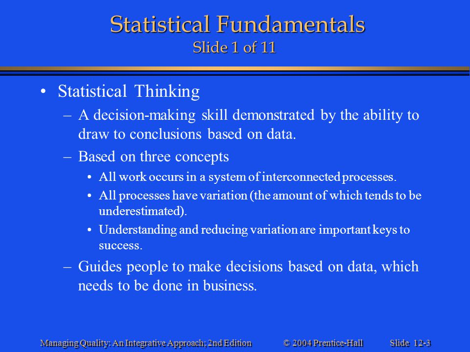 Slide 12-4 © 2004 Prentice-Hall Managing Quality: An Integrative Approach; 2nd Edition Statistical Fundamentals Slide 2 of 11 Statistical Fundamentals Slide 2 of 11 Why Do Statistics Sometimes Fail in the Workplace.