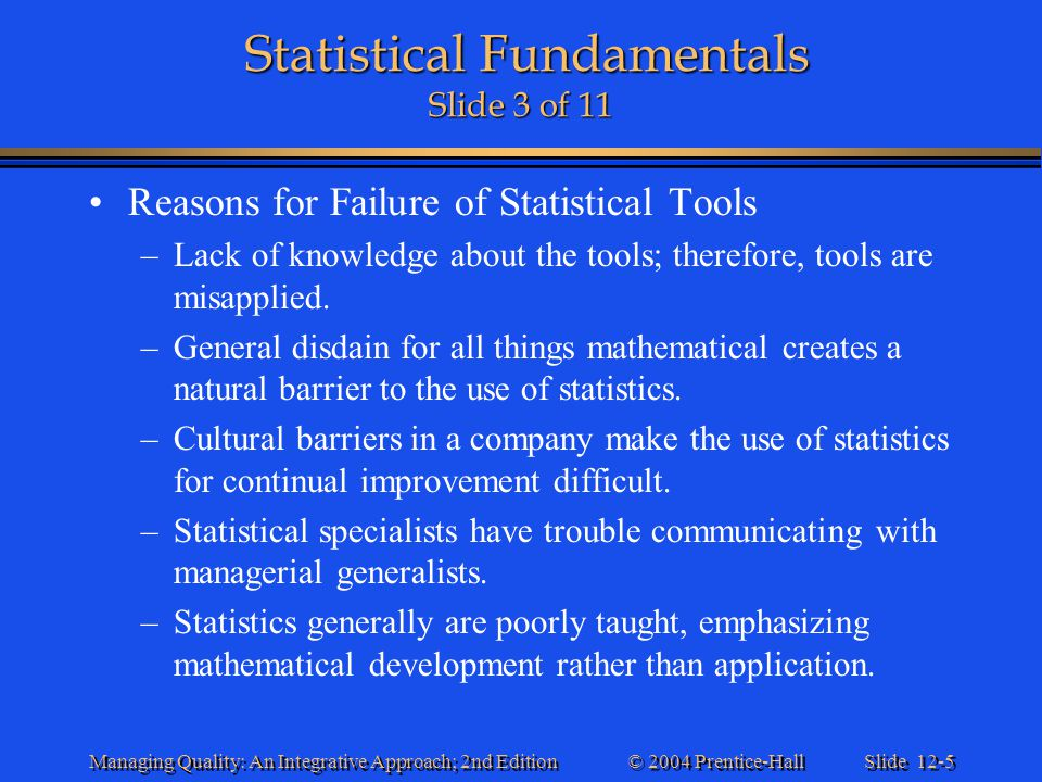 Slide 12-6 © 2004 Prentice-Hall Managing Quality: An Integrative Approach; 2nd Edition Statistical Fundamentals Slide 4 of 11 Statistical Fundamentals Slide 4 of 11 Reasons for Failure of Statistical Tools (continued) –People have a poor understanding of the scientific method.