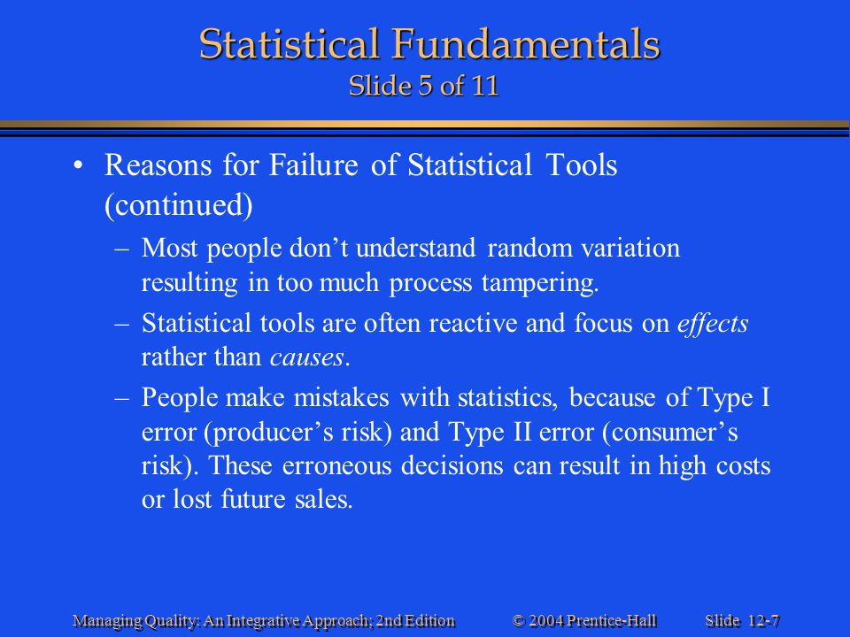 Slide 12-8 © 2004 Prentice-Hall Managing Quality: An Integrative Approach; 2nd Edition Statistical Fundamentals Slide 6 of 11 Statistical Fundamentals Slide 6 of 11 Understanding Process Variation –All processes exhibit variation.