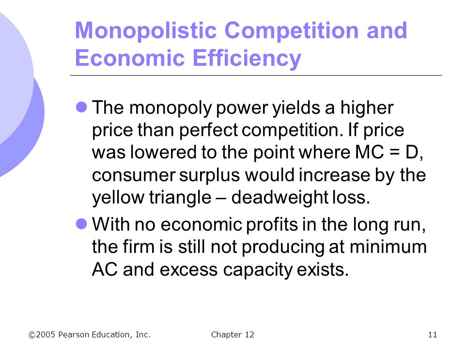 ©2005 Pearson Education, Inc. Chapter 1211 Monopolistic Competition and Economic Efficiency The monopoly power yields a higher price than perfect comp