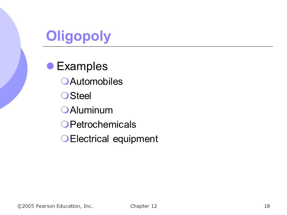 ©2005 Pearson Education, Inc. Chapter 1218 Oligopoly Examples  Automobiles  Steel  Aluminum  Petrochemicals  Electrical equipment