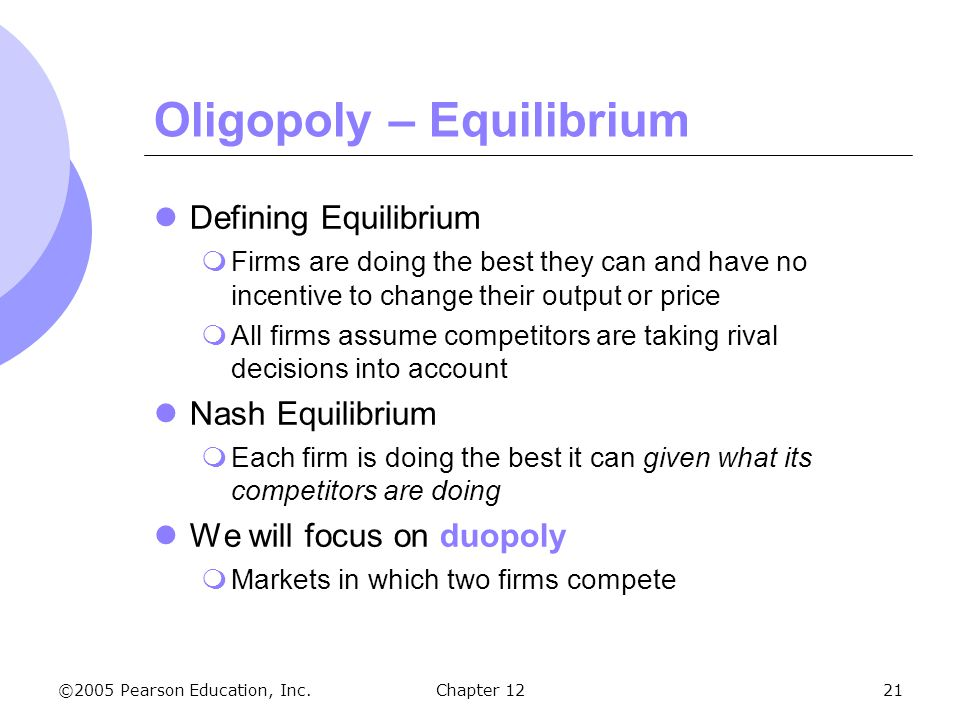 ©2005 Pearson Education, Inc. Chapter 1221 Oligopoly – Equilibrium Defining Equilibrium  Firms are doing the best they can and have no incentive to c