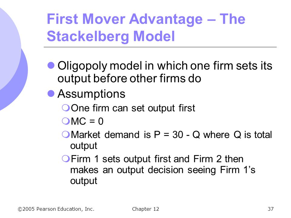 ©2005 Pearson Education, Inc. Chapter 1237 First Mover Advantage – The Stackelberg Model Oligopoly model in which one firm sets its output before othe