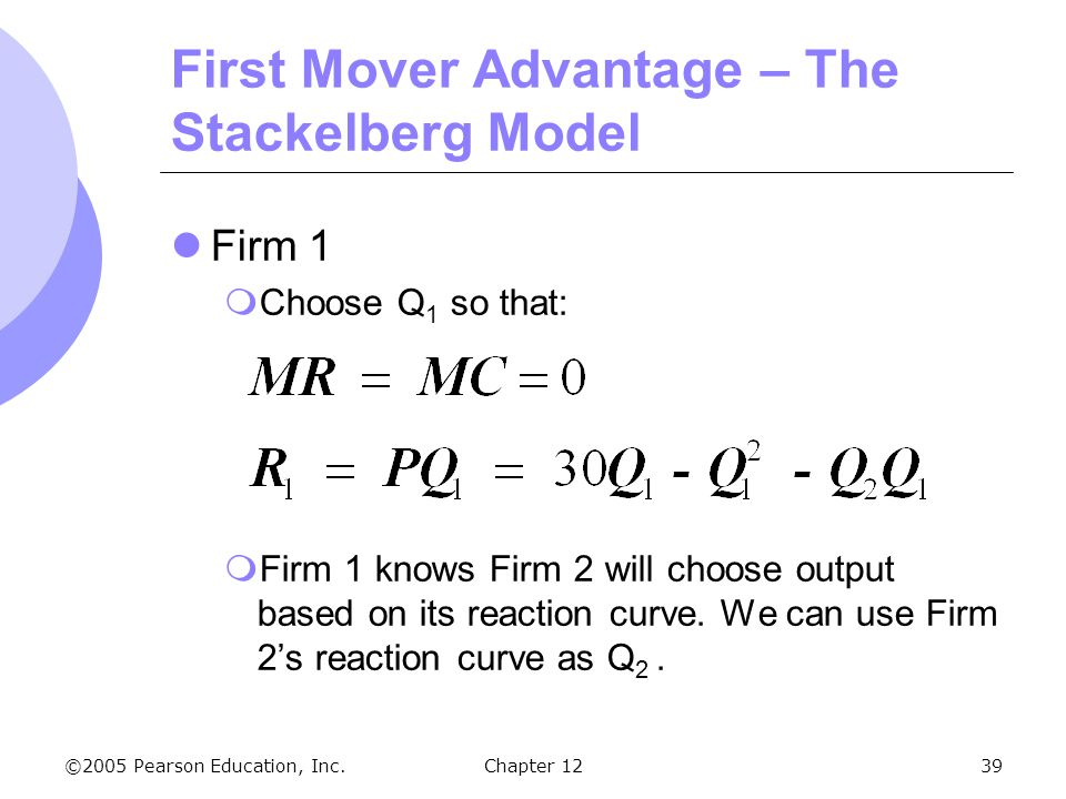 ©2005 Pearson Education, Inc. Chapter 1239 First Mover Advantage – The Stackelberg Model Firm 1  Choose Q 1 so that:  Firm 1 knows Firm 2 will choos