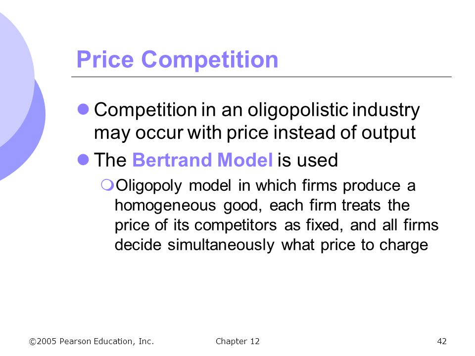 ©2005 Pearson Education, Inc. Chapter 1242 Price Competition Competition in an oligopolistic industry may occur with price instead of output The Bertr