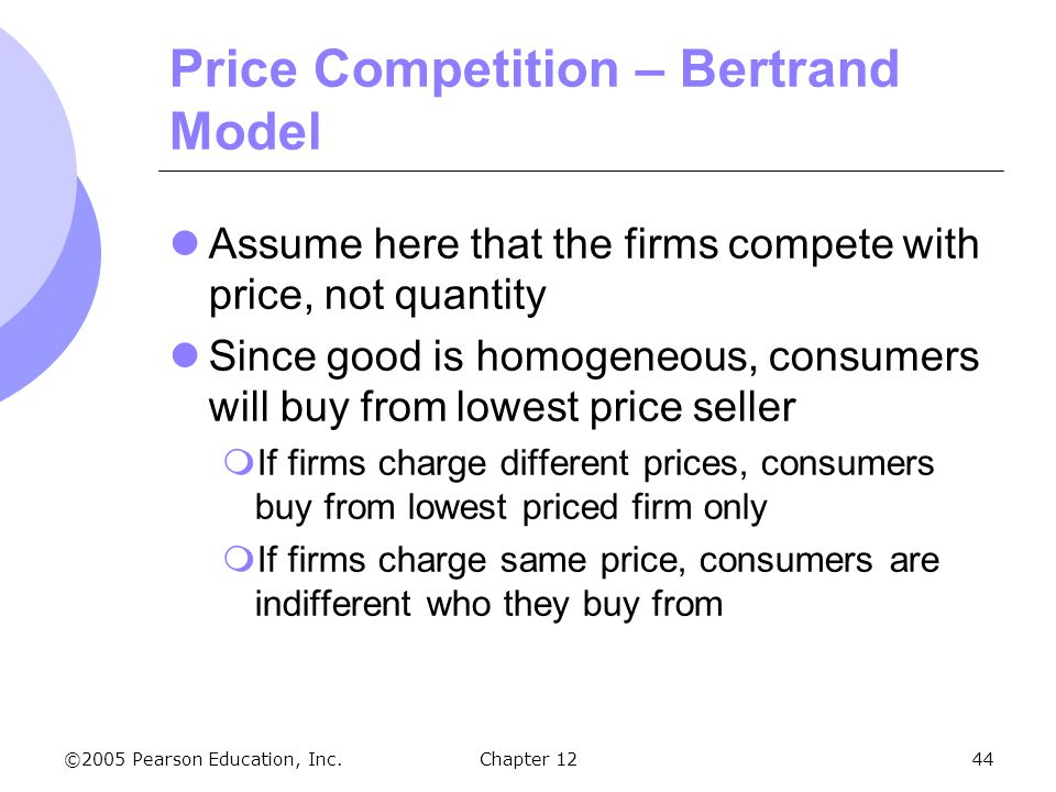 ©2005 Pearson Education, Inc. Chapter 1244 Price Competition – Bertrand Model Assume here that the firms compete with price, not quantity Since good i