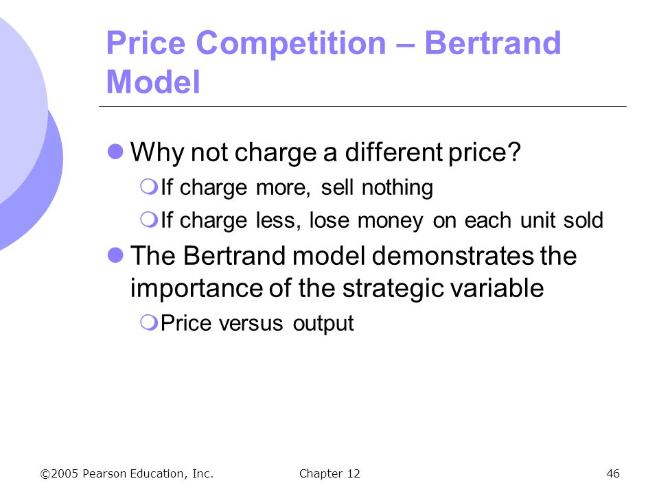 ©2005 Pearson Education, Inc. Chapter 1246 Price Competition – Bertrand Model Why not charge a different price?  If charge more, sell nothing  If ch