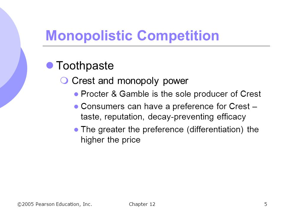 ©2005 Pearson Education, Inc. Chapter 125 Monopolistic Competition Toothpaste  Crest and monopoly power Procter & Gamble is the sole producer of Cres
