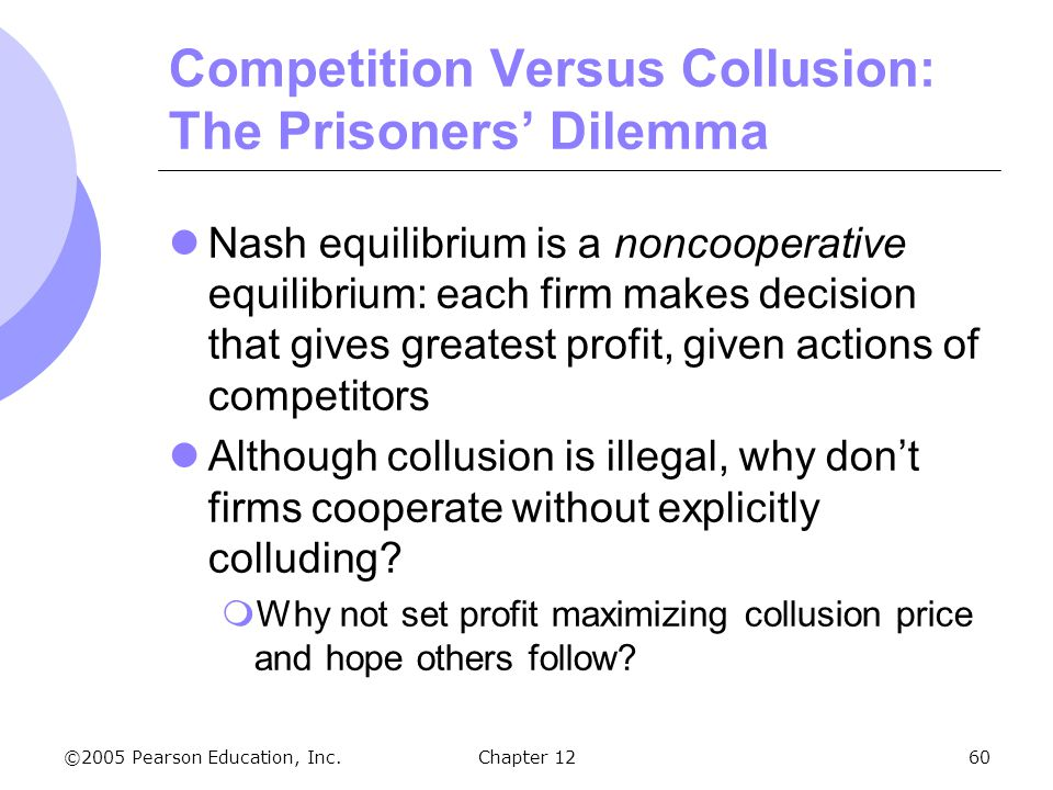 ©2005 Pearson Education, Inc. Chapter 1260 Competition Versus Collusion: The Prisoners' Dilemma Nash equilibrium is a noncooperative equilibrium: each