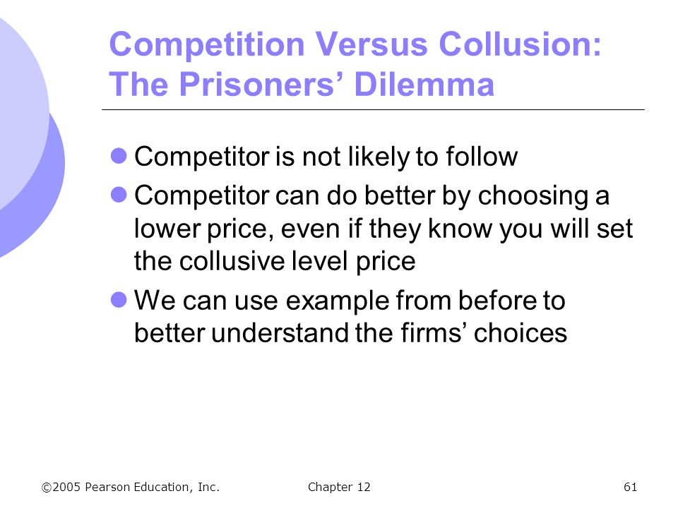 ©2005 Pearson Education, Inc. Chapter 1261 Competition Versus Collusion: The Prisoners' Dilemma Competitor is not likely to follow Competitor can do b