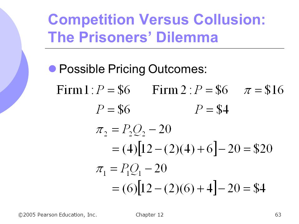 ©2005 Pearson Education, Inc. Chapter 1263 Competition Versus Collusion: The Prisoners' Dilemma Possible Pricing Outcomes: