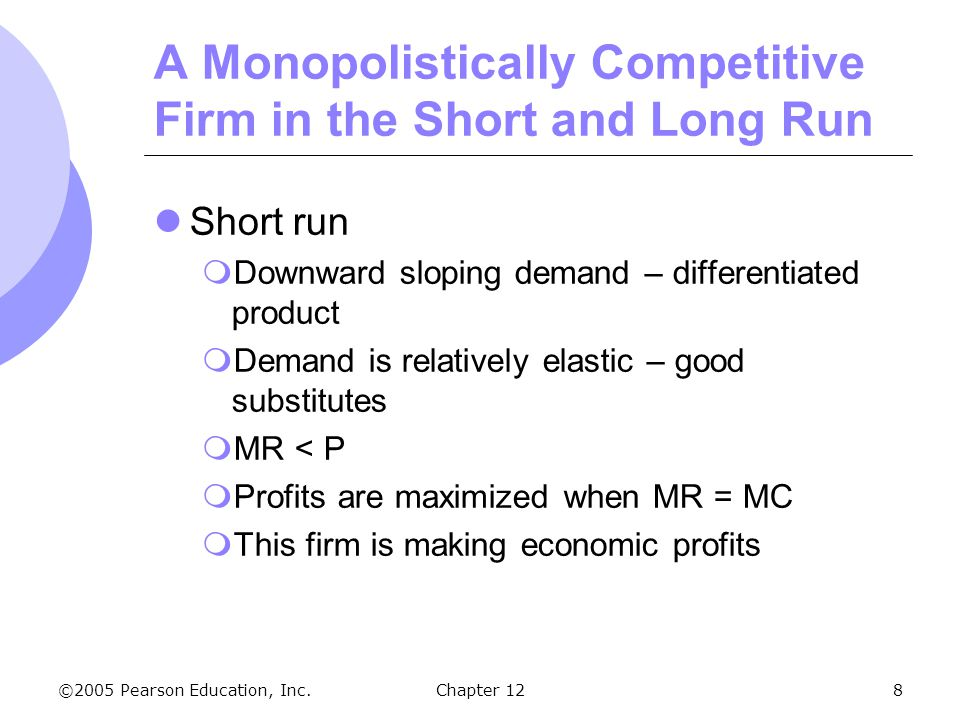©2005 Pearson Education, Inc. Chapter 128 A Monopolistically Competitive Firm in the Short and Long Run Short run  Downward sloping demand – differen