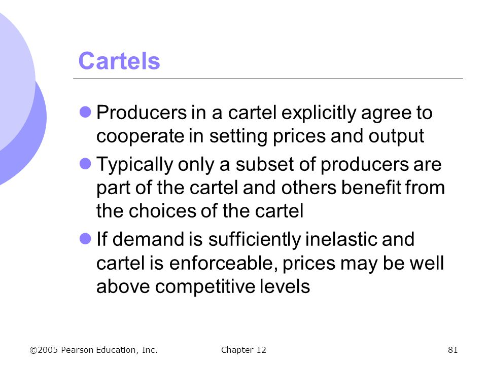 ©2005 Pearson Education, Inc. Chapter 1281 Cartels Producers in a cartel explicitly agree to cooperate in setting prices and output Typically only a s