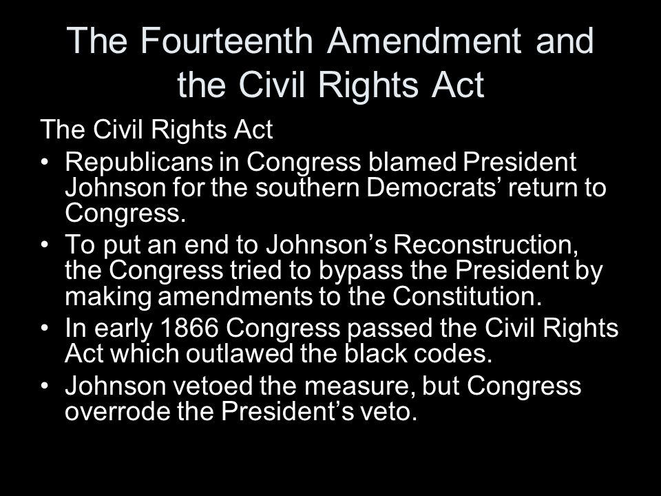 The Fourteenth Amendment and the Civil Rights Act The Civil Rights Act Republicans in Congress blamed President Johnson for the southern Democrats' re