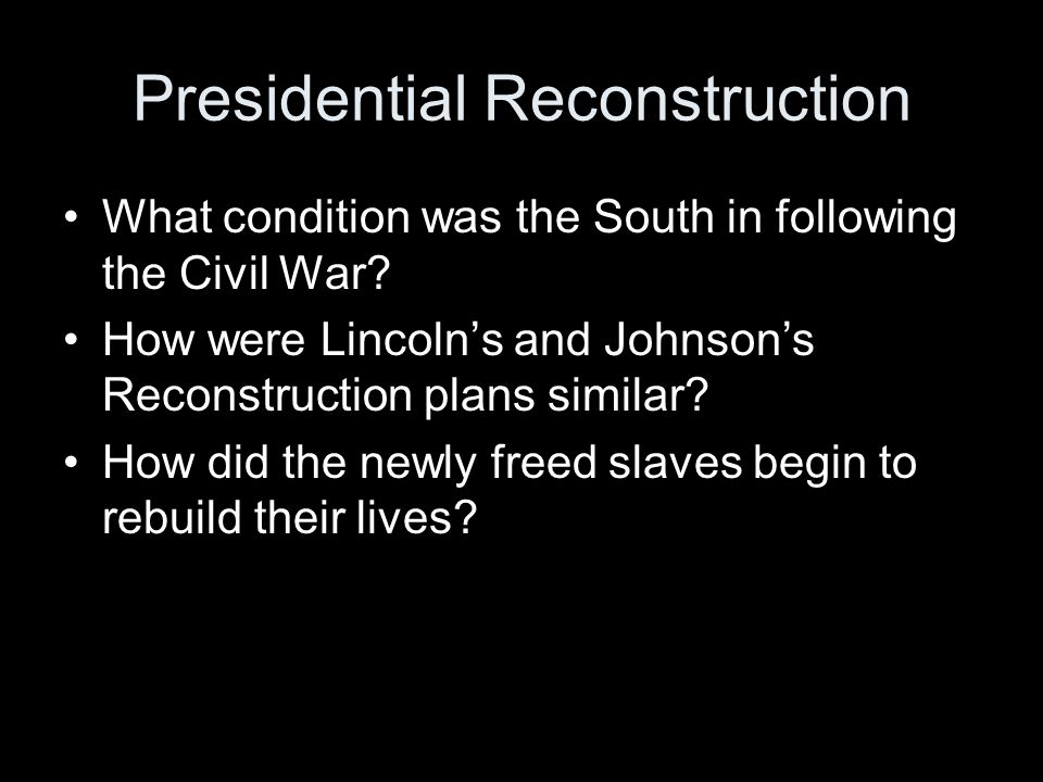Presidential Reconstruction What condition was the South in following the Civil War? How were Lincoln's and Johnson's Reconstruction plans similar? Ho