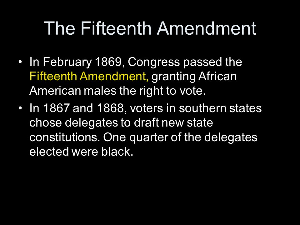 The Fifteenth Amendment In February 1869, Congress passed the Fifteenth Amendment, granting African American males the right to vote. In 1867 and 1868