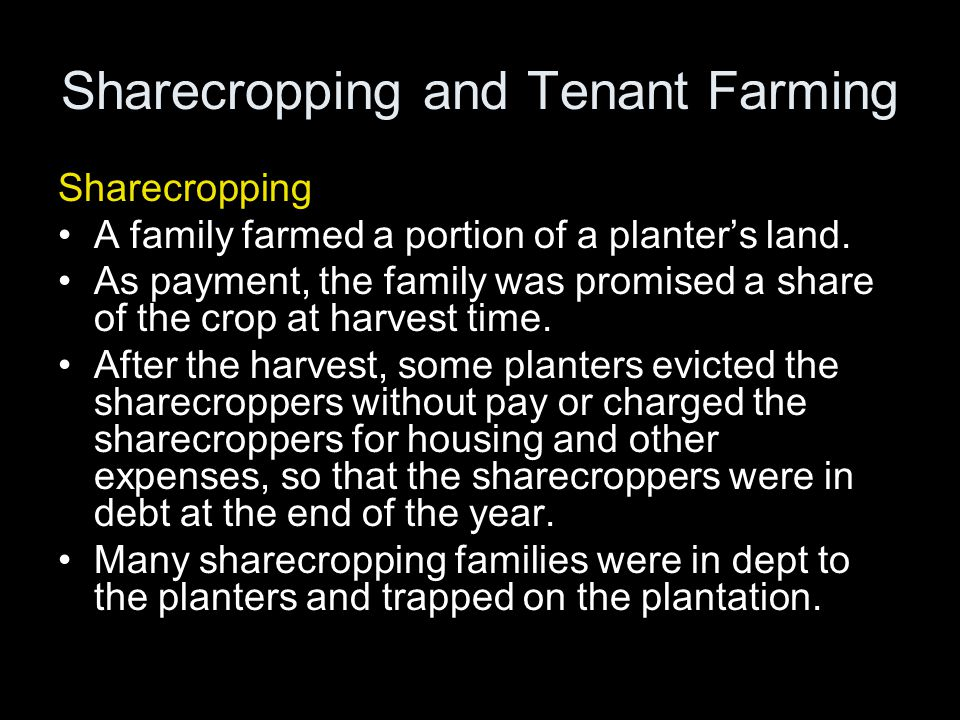 Sharecropping and Tenant Farming Sharecropping A family farmed a portion of a planter's land. As payment, the family was promised a share of the crop