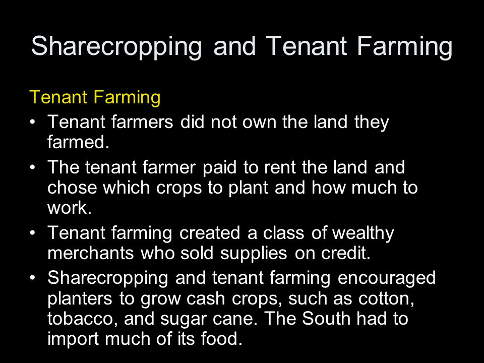 Sharecropping and Tenant Farming Tenant Farming Tenant farmers did not own the land they farmed. The tenant farmer paid to rent the land and chose whi