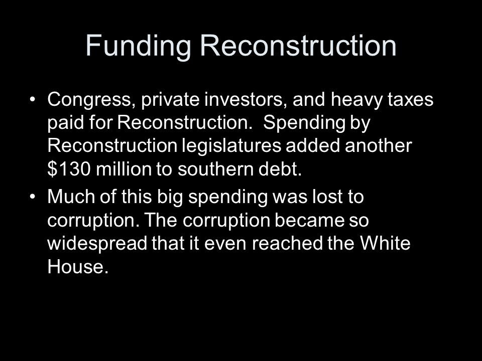 Funding Reconstruction Congress, private investors, and heavy taxes paid for Reconstruction. Spending by Reconstruction legislatures added another $13