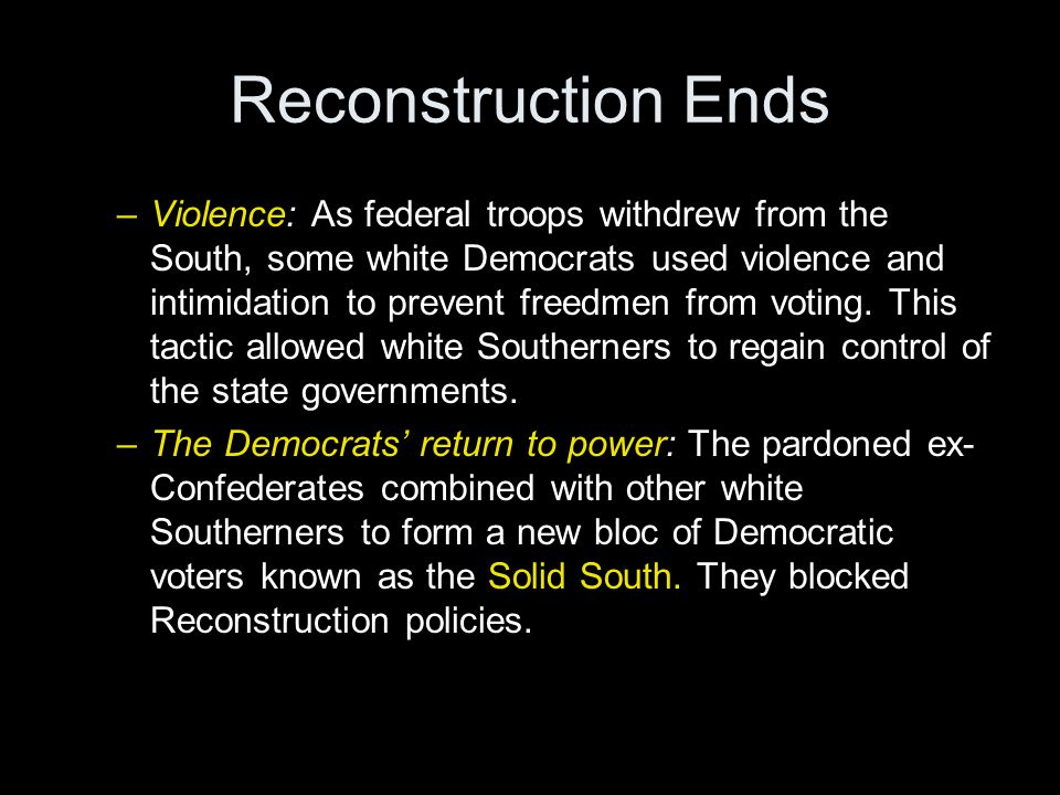Reconstruction Ends –Violence: As federal troops withdrew from the South, some white Democrats used violence and intimidation to prevent freedmen from