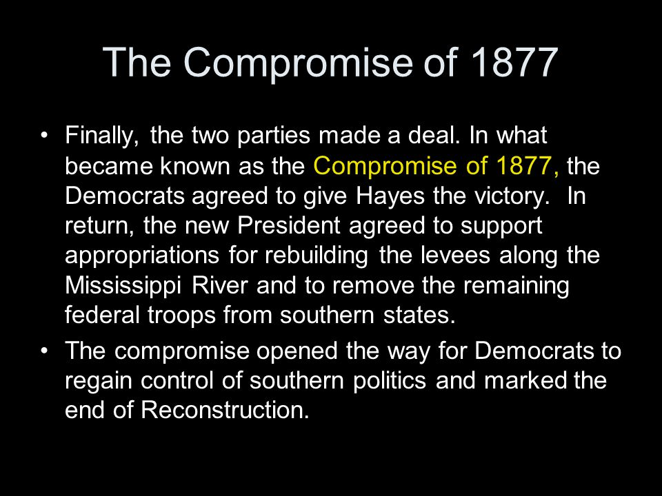 The Compromise of 1877 Finally, the two parties made a deal. In what became known as the Compromise of 1877, the Democrats agreed to give Hayes the vi