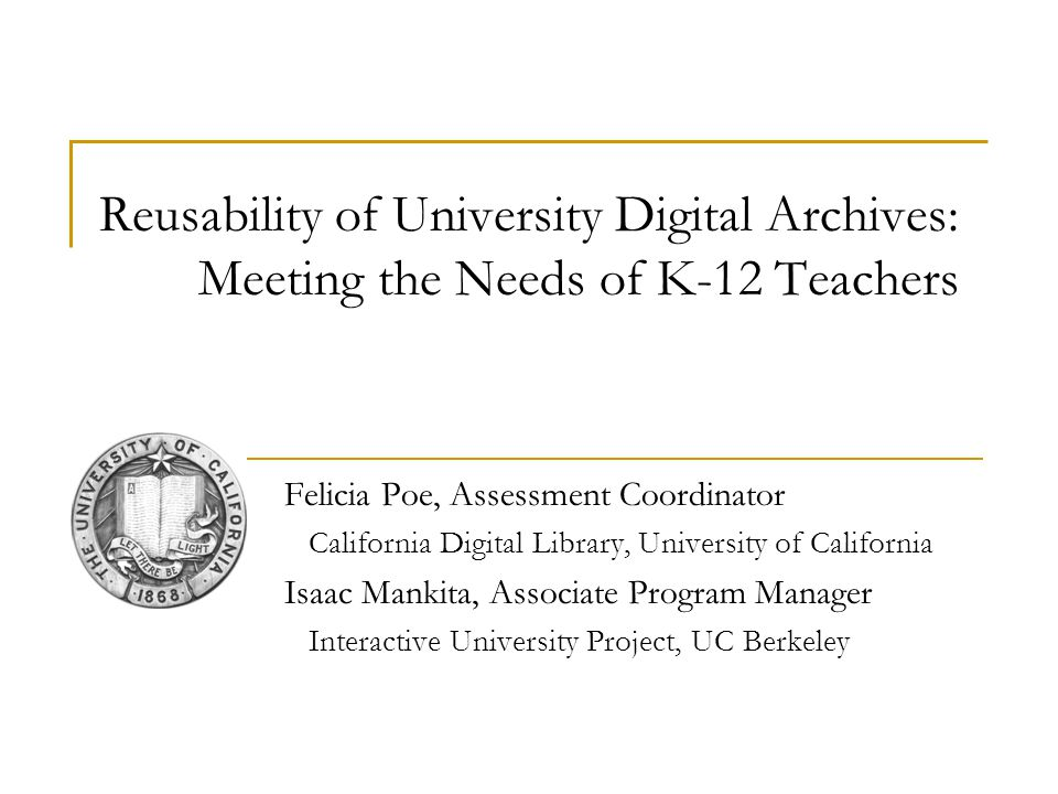Reusability of University Digital Archives: Meeting the Needs of K-12 Teachers Felicia Poe, Assessment Coordinator California Digital Library, Univers