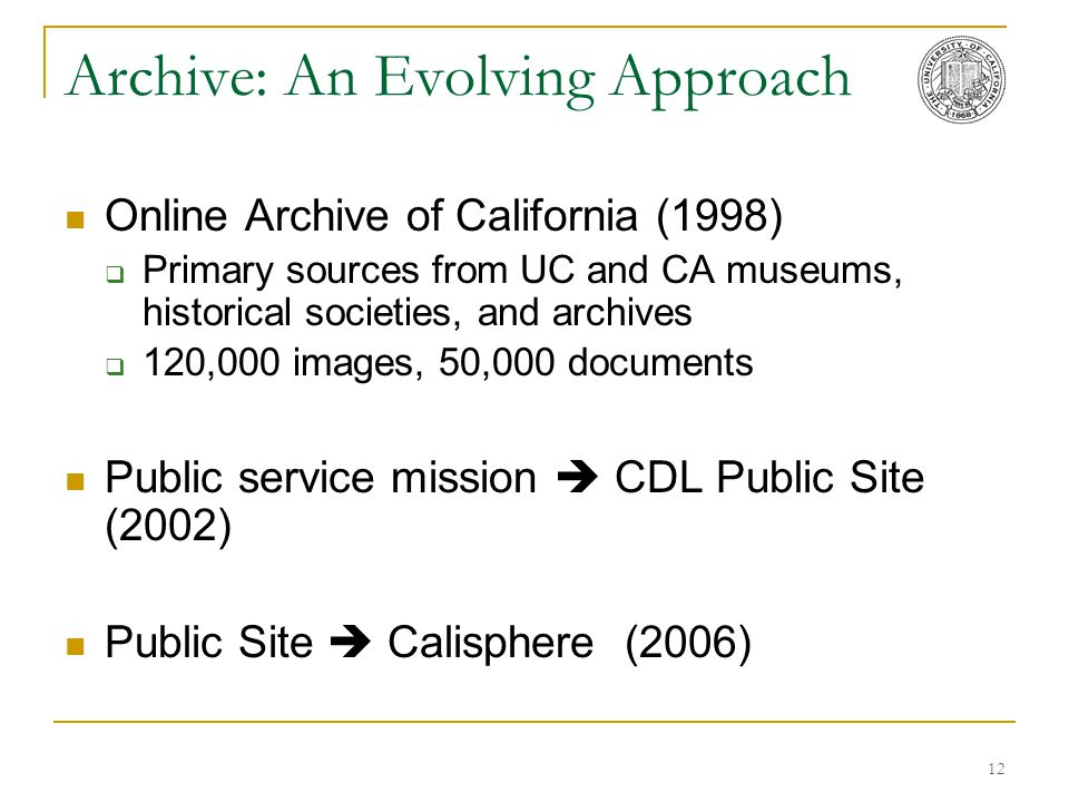 12 Archive: An Evolving Approach Online Archive of California (1998)  Primary sources from UC and CA museums, historical societies, and archives  12
