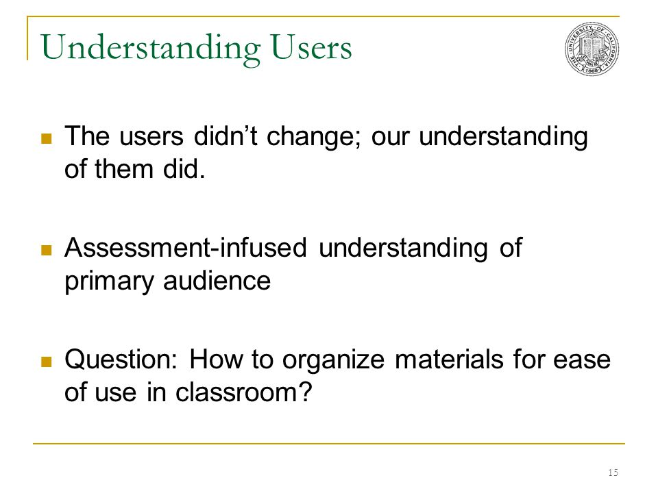 15 Understanding Users The users didn't change; our understanding of them did. Assessment-infused understanding of primary audience Question: How to o
