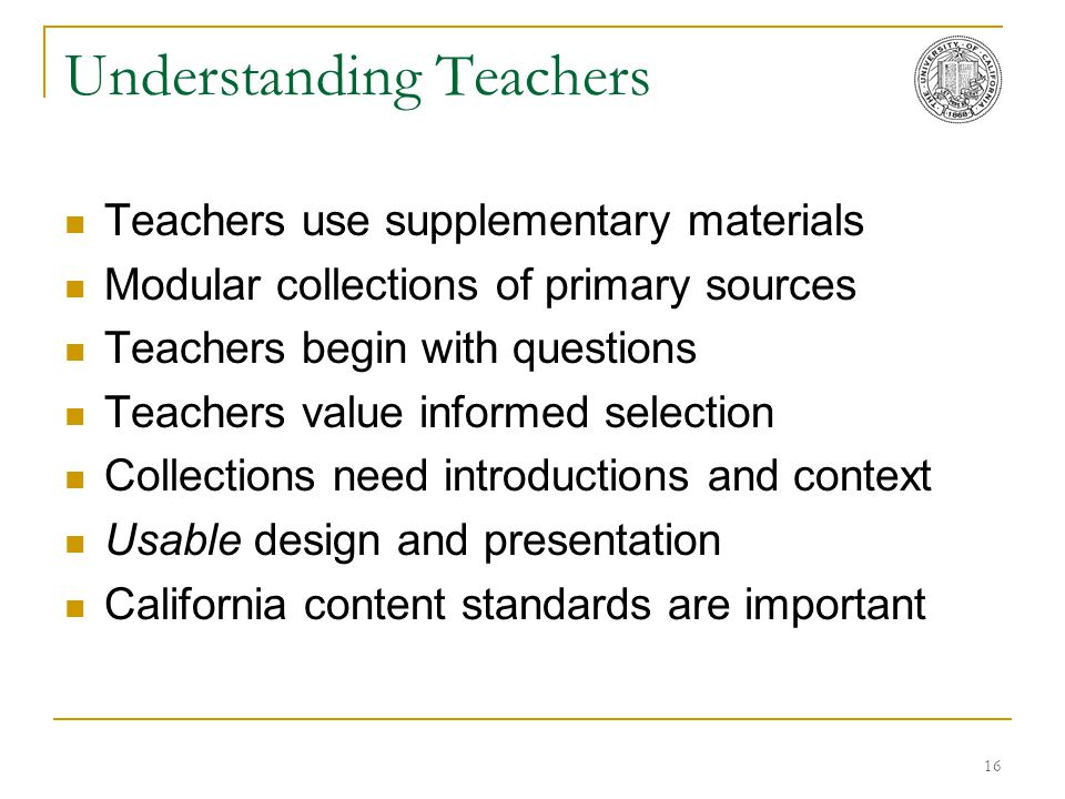 16 Understanding Teachers Teachers use supplementary materials Modular collections of primary sources Teachers begin with questions Teachers value inf