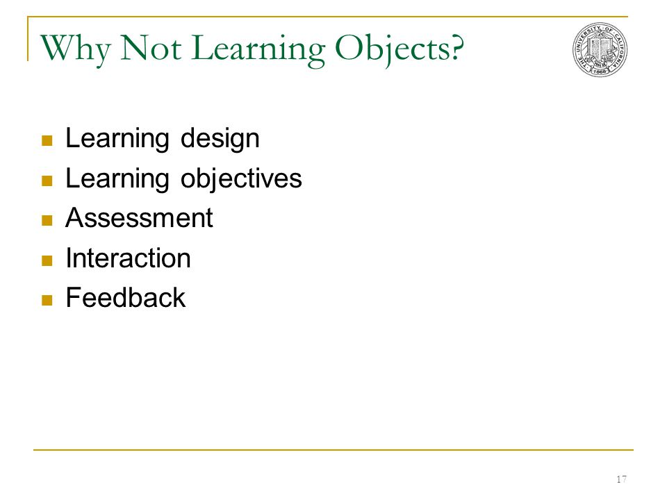 17 Why Not Learning Objects? Learning design Learning objectives Assessment Interaction Feedback