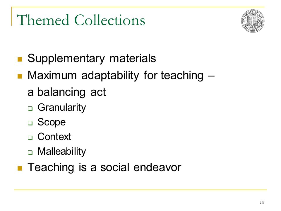 18 Themed Collections Supplementary materials Maximum adaptability for teaching – a balancing act  Granularity  Scope  Context  Malleability Teach