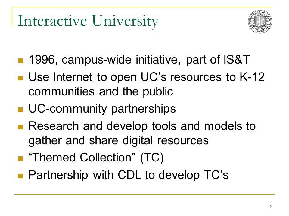 2 Interactive University 1996, campus-wide initiative, part of IS&T Use Internet to open UC's resources to K-12 communities and the public UC-communit