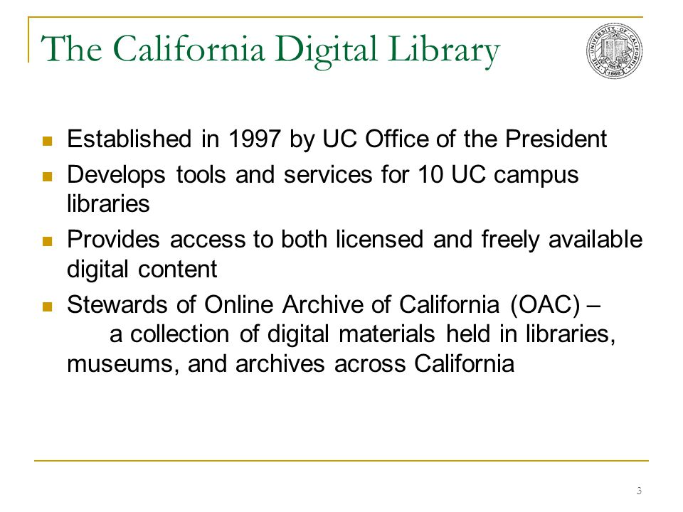 3 The California Digital Library Established in 1997 by UC Office of the President Develops tools and services for 10 UC campus libraries Provides acc