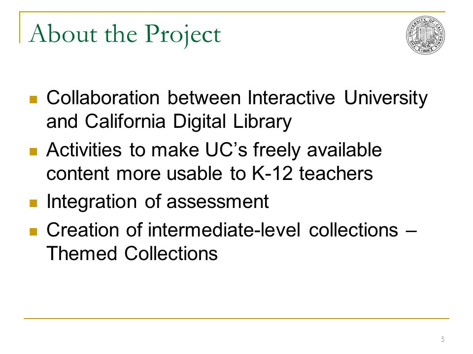 5 About the Project Collaboration between Interactive University and California Digital Library Activities to make UC's freely available content more