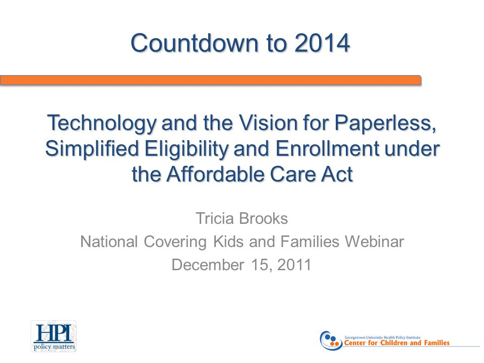 Technology and the Vision for Paperless, Simplified Eligibility and Enrollment under the Affordable Care Act Tricia Brooks National Covering Kids and Families Webinar December 15, 2011 Countdown to 2014