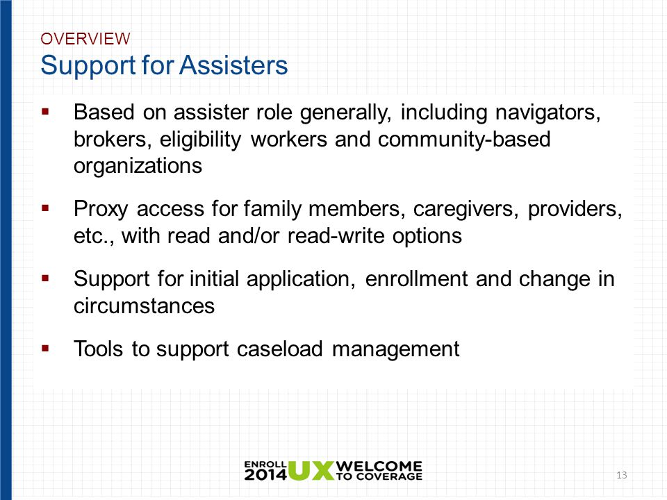 OVERVIEW Support for Assisters  Based on assister role generally, including navigators, brokers, eligibility workers and community-based organizations  Proxy access for family members, caregivers, providers, etc., with read and/or read-write options  Support for initial application, enrollment and change in circumstances  Tools to support caseload management 13