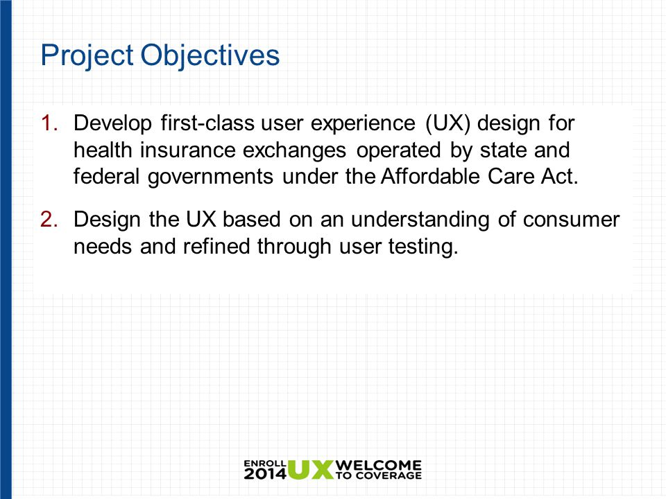 Project Objectives 1.Develop first-class user experience (UX) design for health insurance exchanges operated by state and federal governments under the Affordable Care Act.