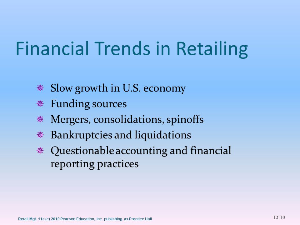 12-10 Retail Mgt. 11e (c) 2010 Pearson Education, Inc. publishing as Prentice Hall Financial Trends in Retailing  Slow growth in U.S. economy  Fundi