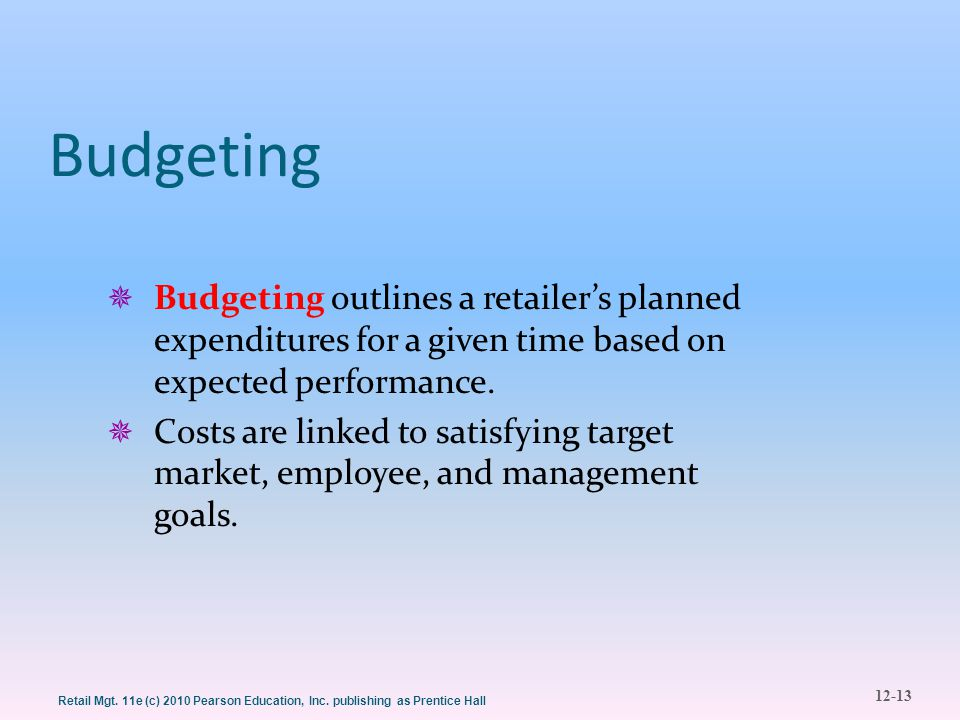 12-13 Retail Mgt. 11e (c) 2010 Pearson Education, Inc. publishing as Prentice Hall Budgeting  Budgeting outlines a retailer's planned expenditures fo