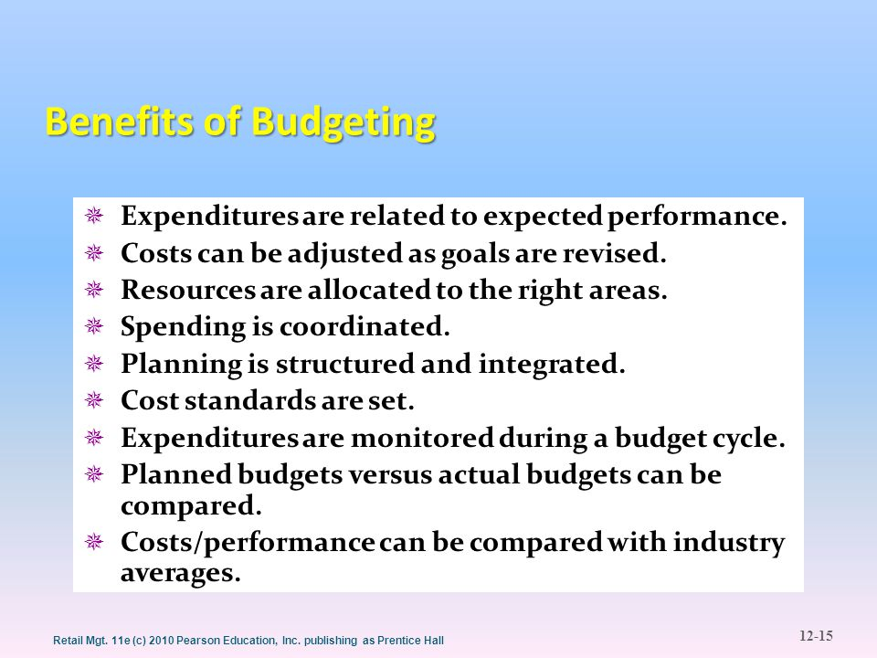 12-15 Retail Mgt. 11e (c) 2010 Pearson Education, Inc. publishing as Prentice Hall Benefits of Budgeting  Expenditures are related to expected perfor